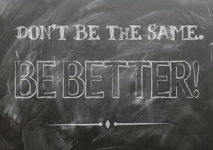 Don't Be The Same - Be Better!